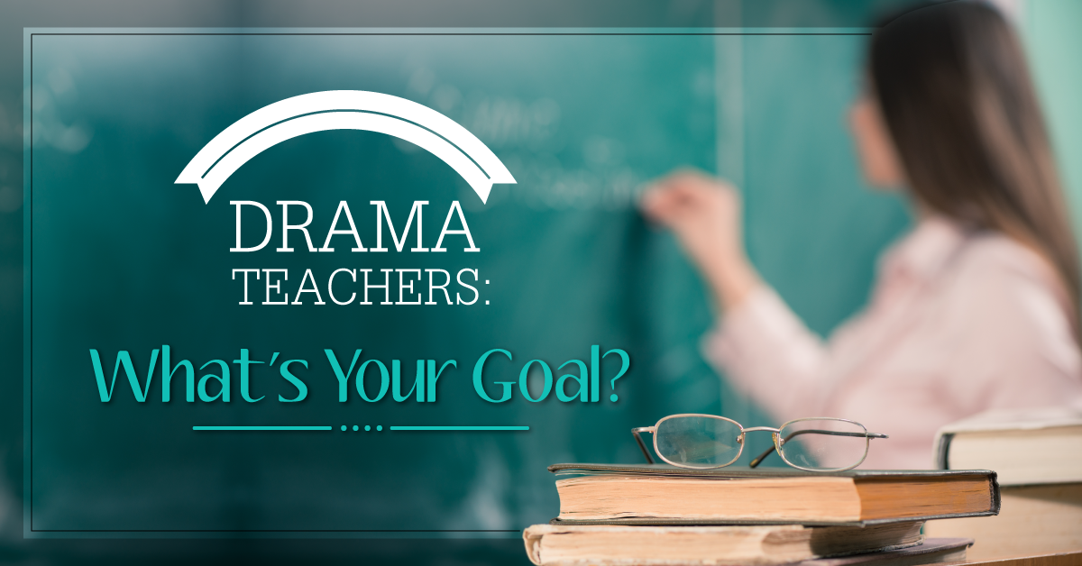 Drama Teachers: What's Your Goal?