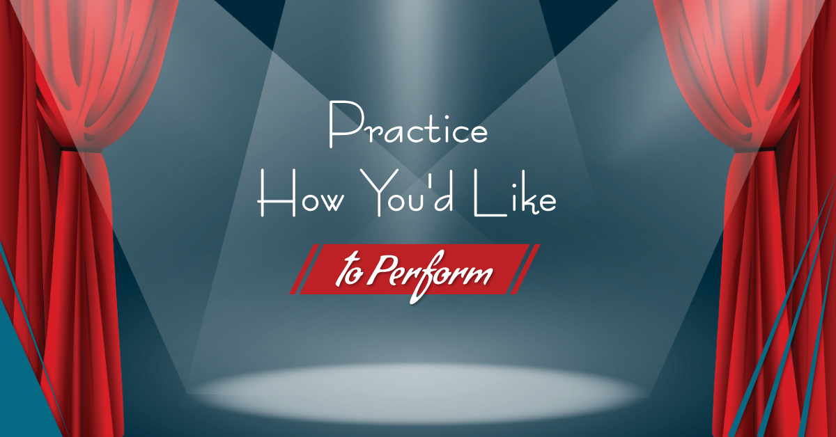 Practice how you'd like to perform